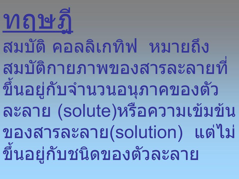 ทฤษฎี สมบัติ คอลลิเกทิฟ หมายถึง สมบัติกายภาพของสารละลายที่ ขึ้นอยู่กับจำนวนอนุภาคของตัว ละลาย (solute) หรือความเข้มข้น ของสารละลาย (solution) แต่ไม่ ข
