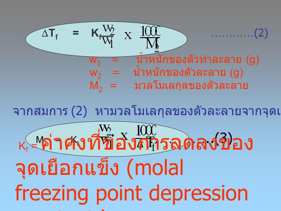  T f = K f ………… (2) w 1 = น้ำหนักของตัวทำละลาย (g) w 2 = น้ำหนักของตัวละลาย (g) M 2 = มวลโมเลกุลของตัวละลาย จากสมการ (2) หามวลโมเลกุลของตัวละลายจากจุ
