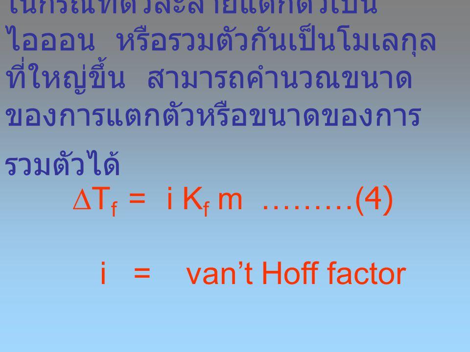 ในกรณีที่ตัวละลายแตกตัวเป็น ไอออน หรือรวมตัวกันเป็นโมเลกุล ที่ใหญ่ขึ้น สามารถคำนวณขนาด ของการแตกตัวหรือขนาดของการ รวมตัวได้  T f =i K f m ………(4) i =
