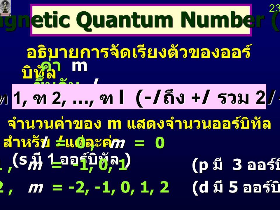 22 22 Orbital Quantum Number หรือ Orbital Quantum Number หรือ Angular Momentum Quantum Number (l) l บอกรูปร่างของออร์บิทัล l บอกรูปร่างของออร์บิทัล l = 0, 1, 2, …, n-1 ( มี n ค่า ) l = 0, 1, 2, …, n-1 ( มี n ค่า ) l 0 1 2 3 4 5 l 0 1 2 3 4 5 orbital s p d fgh orbital s p d fgh