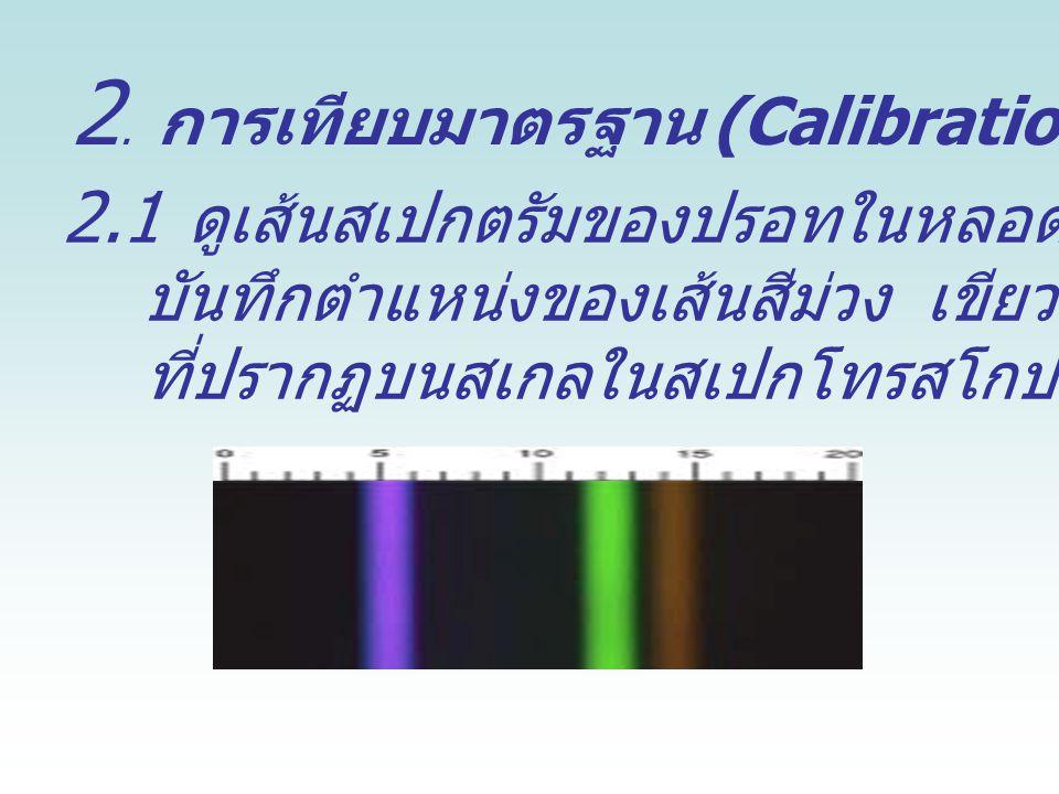 2. การเทียบมาตรฐาน (Calibration) สเปกโทรสโกป 2.1 ดูเส้นสเปกตรัมของปรอทในหลอดฟลูออเรสเซนส์ บันทึกตำแหน่งของเส้นสีม่วง เขียว และเหลือง ที่ปรากฏบนสเกลในส