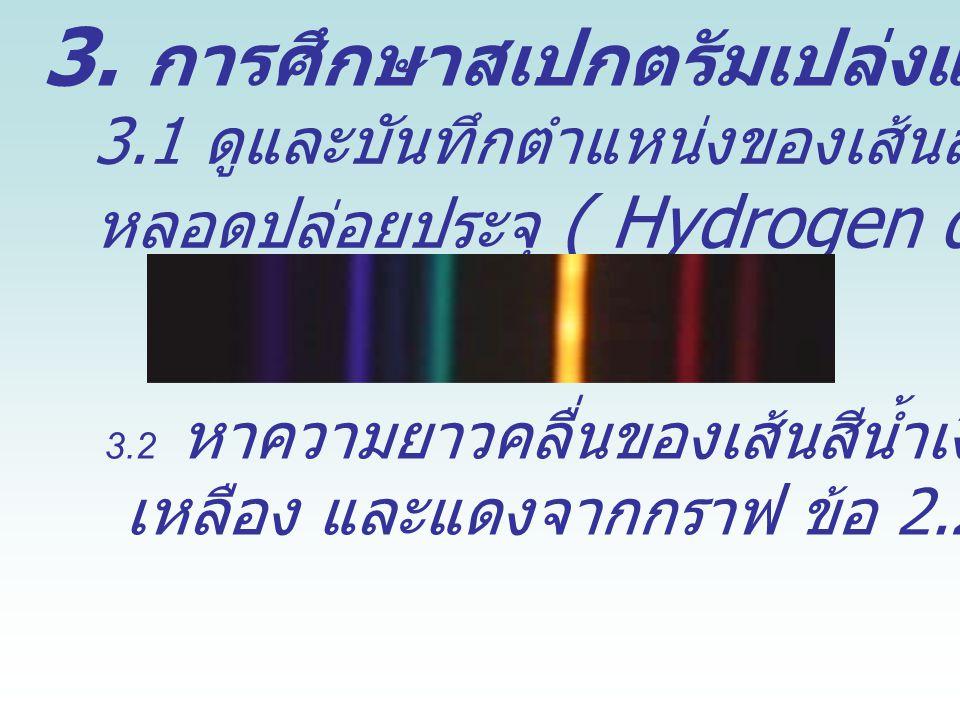 3. การศึกษาสเปกตรัมเปล่งแสง 3.1 ดูและบันทึกตำแหน่งของเส้นสเปกตรัมจาก หลอดปล่อยประจุ ( Hydrogen discharge tube ) 3.2 หาความยาวคลื่นของเส้นสีน้ำเงิน เขี