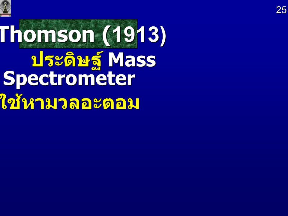 Thomson (1913) Thomson (1913) ประดิษฐ์ Mass Spectrometer ประดิษฐ์ Mass Spectrometer ใช้หามวลอะตอม 25