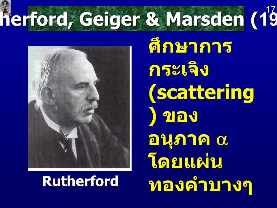 Rutherford, Geiger & Marsden (1911) ศึกษาการ กระเจิง (scattering ) ของ อนุภาค  โดยแผ่น ทองคำบางๆ Rutherford 17