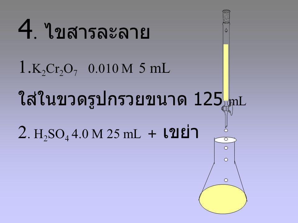 4.ไขสารละลาย 1. K 2 Cr 2 O 7 0.010 M 5 mL ใส่ในขวดรูปกรวยขนาด 125 mL 2.