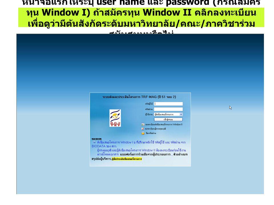 หน้าจอแรกให้ระบุ user name และ password ( กรณีสมัคร ทุน Window I) ถ้าสมัครทุน Window II คลิกลงทะเบียน เพื่อดูว่ามีต้นสังกัดระดับมหาวิทยาลัย / คณะ / ภา