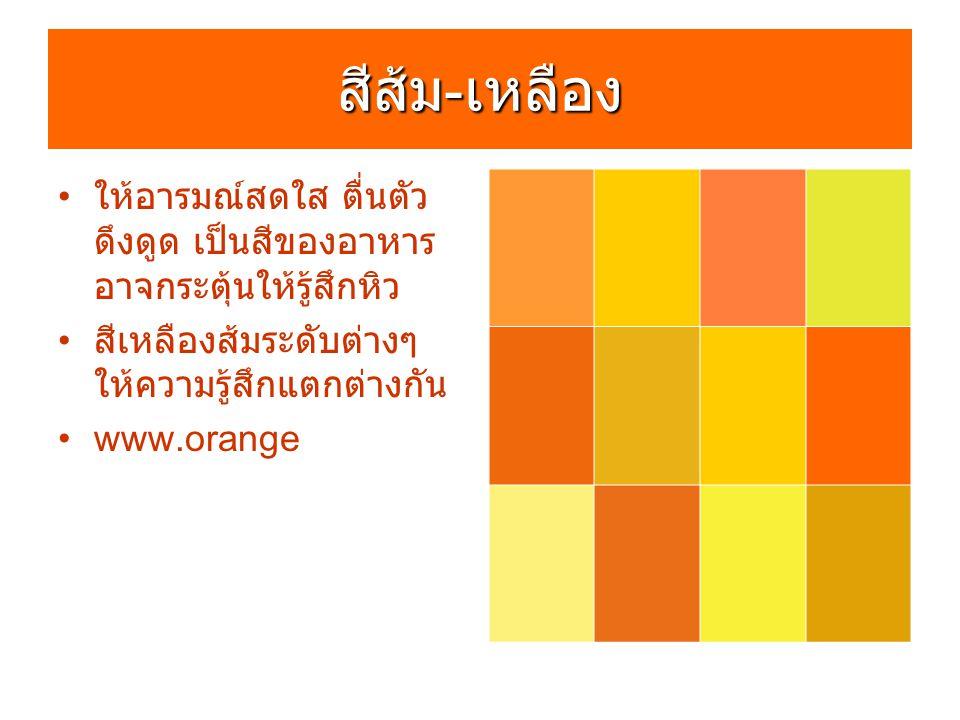 สีส้ม - เหลือง ให้อารมณ์สดใส ตื่นตัว ดึงดูด เป็นสีของอาหาร อาจกระตุ้นให้รู้สึกหิว สีเหลืองส้มระดับต่างๆ ให้ความรู้สึกแตกต่างกัน www.orange