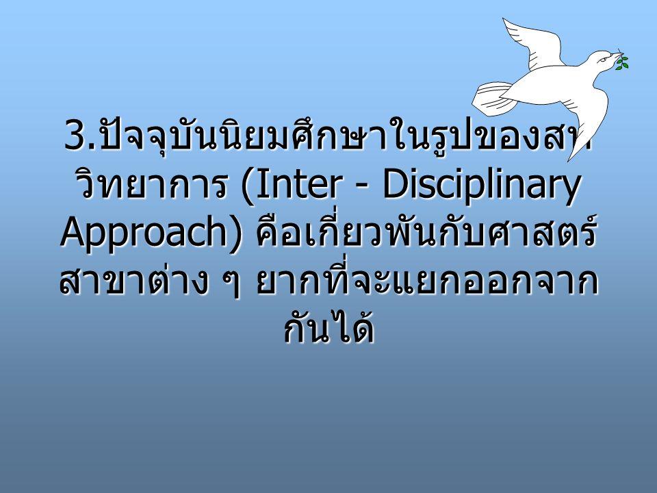 3. ปัจจุบันนิยมศึกษาในรูปของสห วิทยาการ (Inter - Disciplinary Approach) คือเกี่ยวพันกับศาสตร์ สาขาต่าง ๆ ยากที่จะแยกออกจาก กันได้