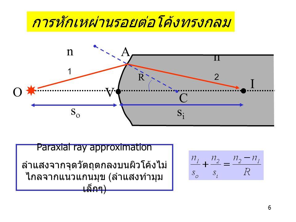 6 การหักเหผ่านรอยต่อโค้งทรงกลม O A n1n1 soso sisi R n2n2 I C V Paraxial ray approximation ลำแสงจากจุดวัตถุตกลงบนผิวโค้งไม่ ไกลจากแนวแกนมุข ( ลำแสงทำมุม เล็กๆ )