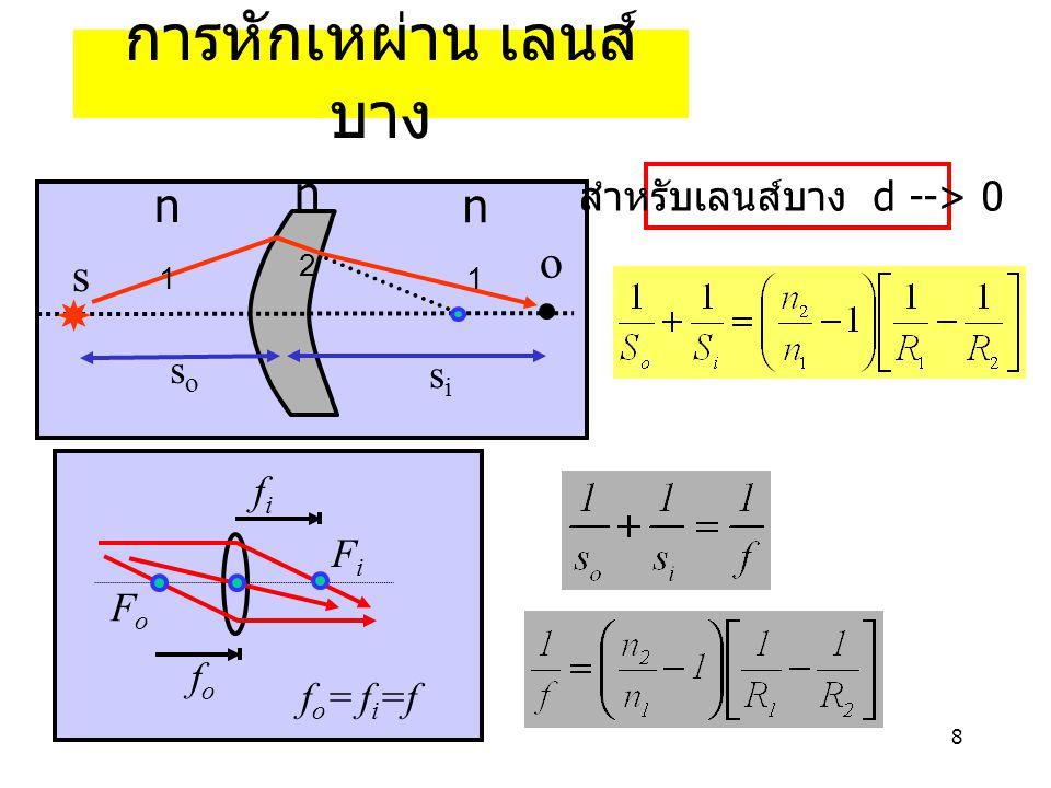 8 s n1n1 n2n2 sisi soso n1n1 สำหรับเลนส์บาง d --> 0 fifi fofo FiFi FoFo f o = f i =f o การหักเหผ่าน เลนส์ บาง