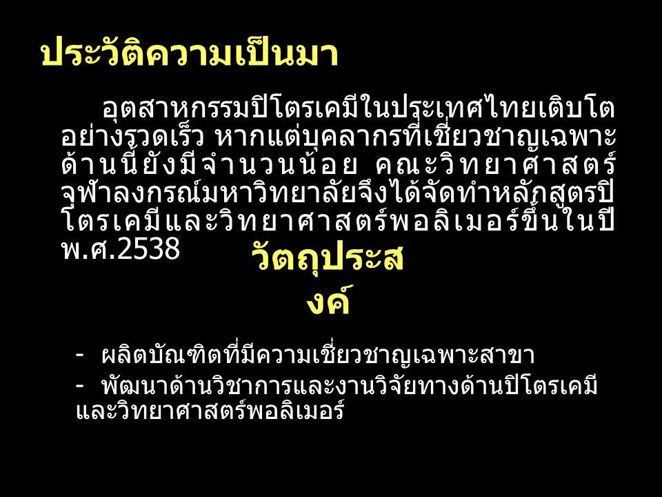 2 ประวัติความเป็นมา อุตสาหกรรมปิโตรเคมีในประเทศไทยเติบโต อย่างรวดเร็ว หากแต่บุคลากรที่เชี่ยวชาญเฉพาะ ด้านนี้ยังมีจำนวนน้อย คณะวิทยาศาสตร์ จุฬาลงกรณ์มห
