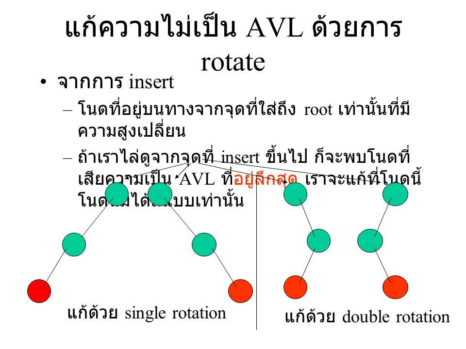 แก้ความไม่เป็น AVL ด้วยการ rotate จากการ insert – โนดที่อยู่บนทางจากจุดที่ใส่ถึง root เท่านั้นที่มี ความสูงเปลี่ยน – ถ้าเราไล่ดูจากจุดที่ insert ขึ้นไ