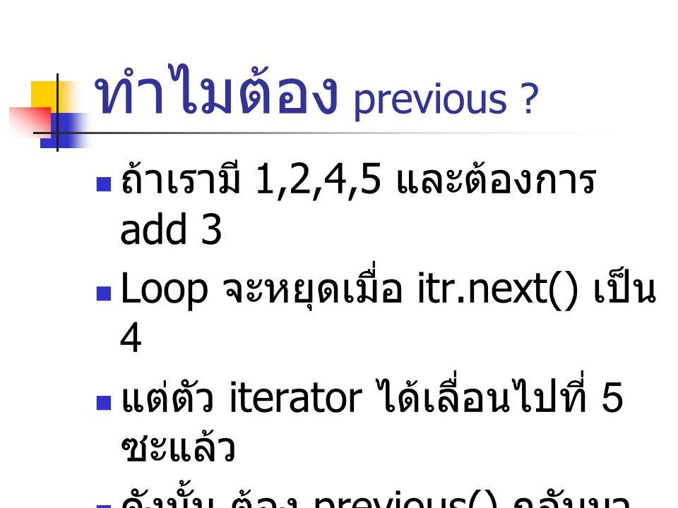 ทำไมต้อง previous ? ถ้าเรามี 1,2,4,5 และต้องการ add 3 Loop จะหยุดเมื่อ itr.next() เป็น 4 แต่ตัว iterator ได้เลื่อนไปที่ 5 ซะแล้ว ดังนั้น ต้อง previous