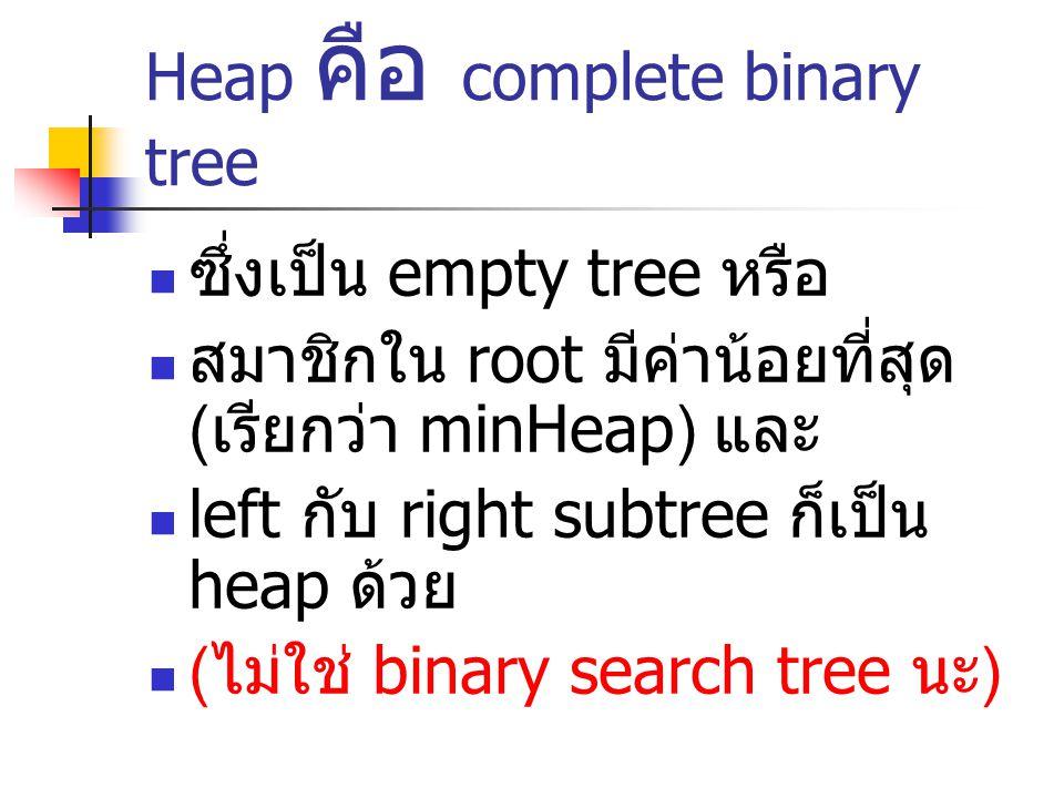 Heap คือ complete binary tree ซึ่งเป็น empty tree หรือ สมาชิกใน root มีค่าน้อยที่สุด ( เรียกว่า minHeap) และ left กับ right subtree ก็เป็น heap ด้วย (