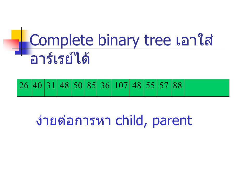 26 40 31 48 50 85 36 107 48 55 57 88 Complete binary tree เอาใส่ อาร์เรย์ได้ ง่ายต่อการหา child, parent