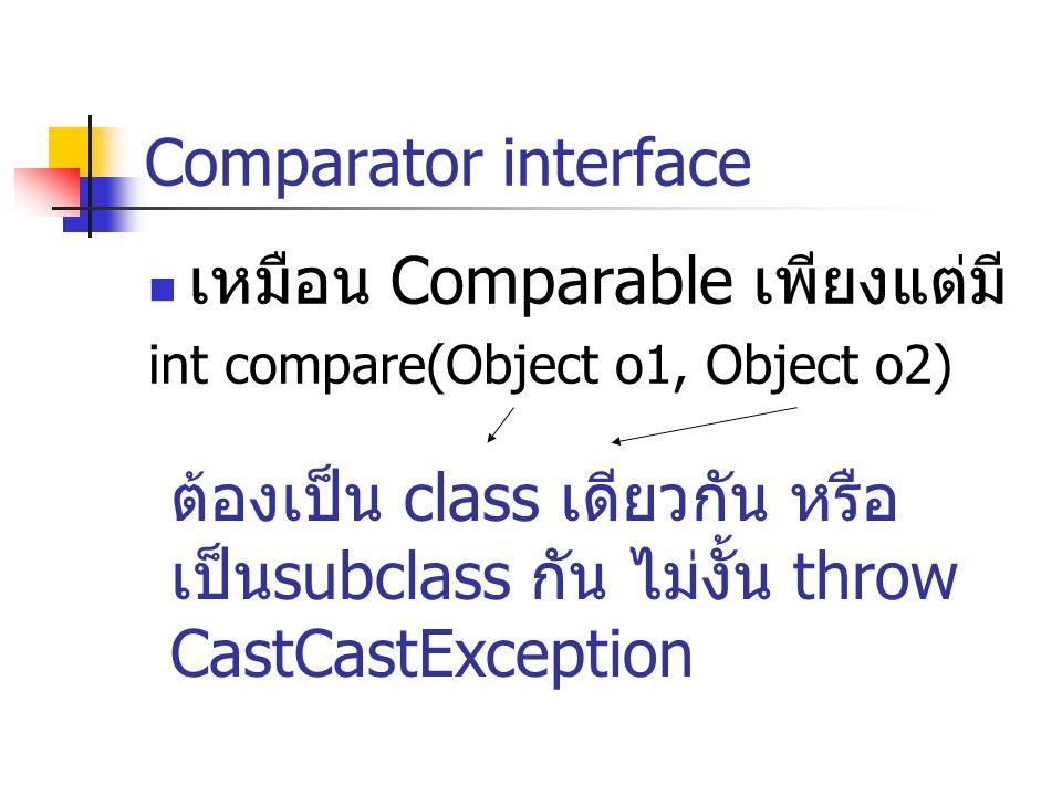 Comparator interface เหมือน Comparable เพียงแต่มี int compare(Object o1, Object o2) ต้องเป็น class เดียวกัน หรือ เป็นsubclass กัน ไม่งั้น throw CastCa