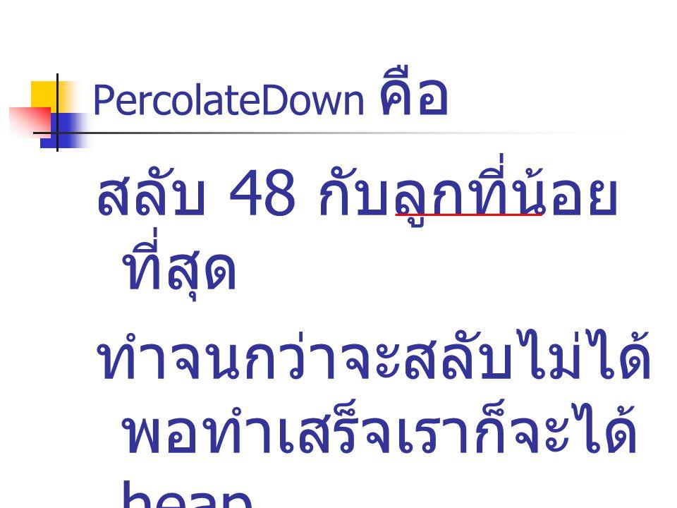 PercolateDown คือ สลับ 48 กับลูกที่น้อย ที่สุด ทำจนกว่าจะสลับไม่ได้ พอทำเสร็จเราก็จะได้ heap