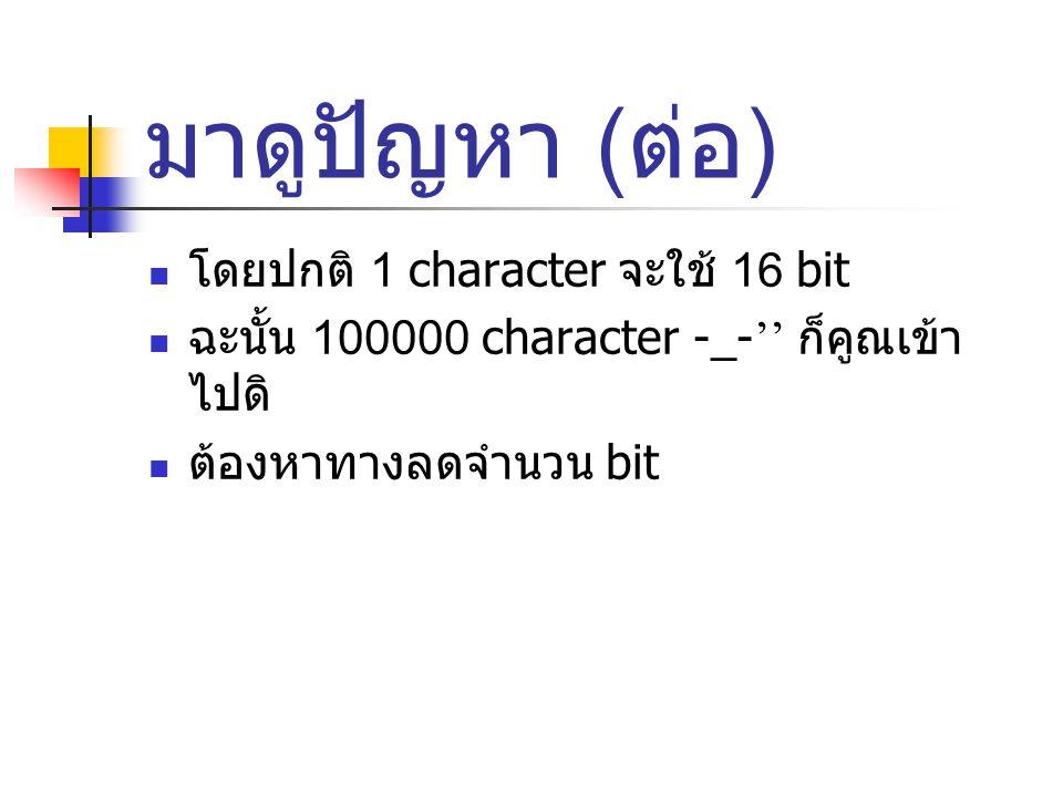 มาดูปัญหา ( ต่อ ) โดยปกติ 1 character จะใช้ 16 bit ฉะนั้น 100000 character -_- '' ก็คูณเข้า ไปดิ ต้องหาทางลดจำนวน bit