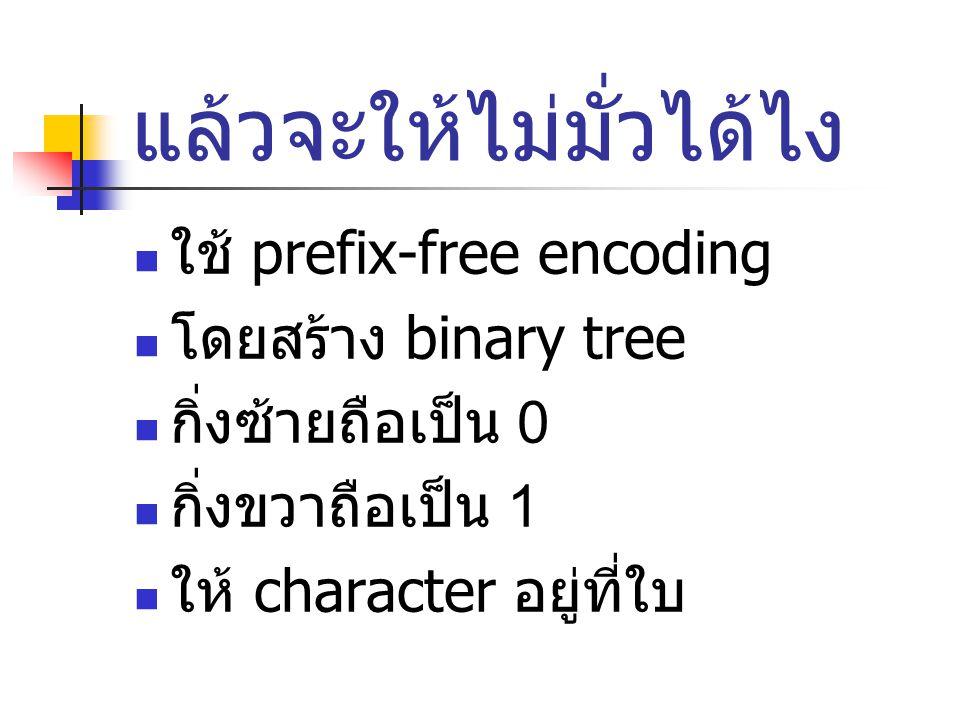 แล้วจะให้ไม่มั่วได้ไง ใช้ prefix-free encoding โดยสร้าง binary tree กิ่งซ้ายถือเป็น 0 กิ่งขวาถือเป็น 1 ให้ character อยู่ที่ใบ