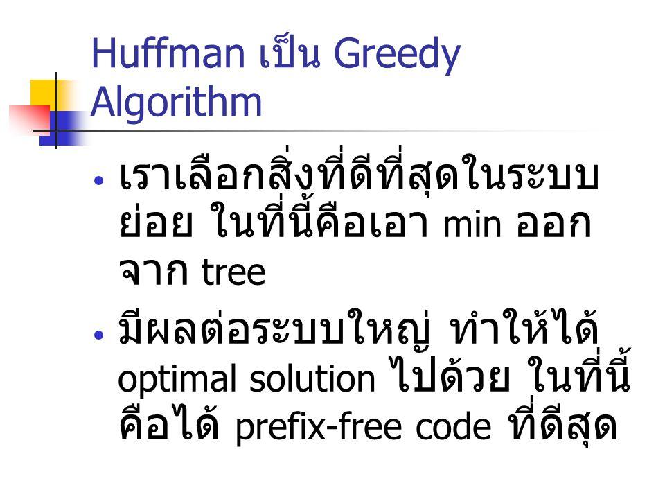 Huffman เป็น Greedy Algorithm เราเลือกสิ่งที่ดีที่สุดในระบบ ย่อย ในที่นี้คือเอา min ออก จาก tree มีผลต่อระบบใหญ่ ทำให้ได้ optimal solution ไปด้วย ในที
