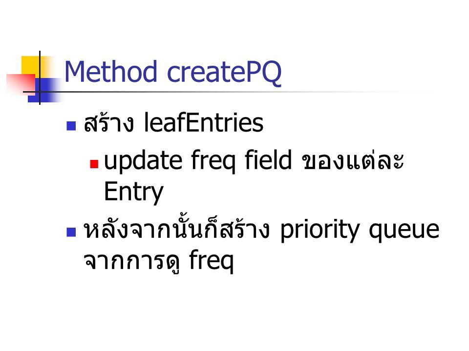 Method createPQ สร้าง leafEntries update freq field ของแต่ละ Entry หลังจากนั้นก็สร้าง priority queue จากการดู freq
