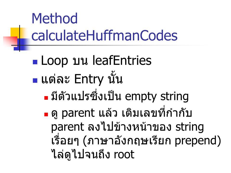 Method calculateHuffmanCodes Loop บน leafEntries แต่ละ Entry นั้น มีตัวแปรซึ่งเป็น empty string ดู parent แล้ว เติมเลขที่กำกับ parent ลงไปข้างหน้าของ