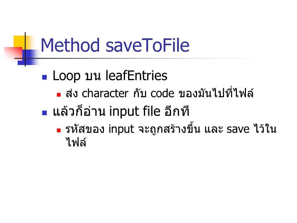 Method saveToFile Loop บน leafEntries ส่ง character กับ code ของมันไปที่ไฟล์ แล้วก็อ่าน input file อีกที รหัสของ input จะถูกสร้างขึ้น และ save ไว้ใน ไ