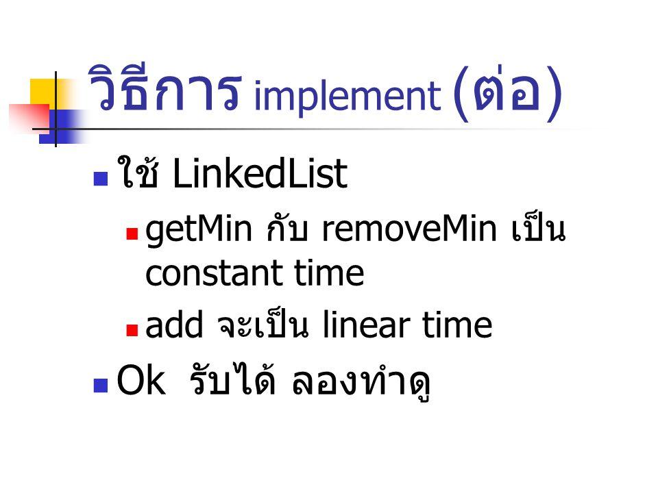 วิธีการ implement ( ต่อ ) ใช้ LinkedList getMin กับ removeMin เป็น constant time add จะเป็น linear time Ok รับได้ ลองทำดู