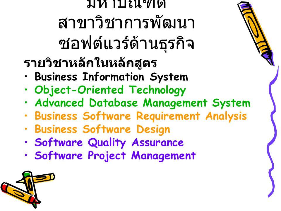 หลักสูตรวิทยาศาสตร มหาบัณฑิต สาขาวิชาการพัฒนา ซอฟต์แวร์ด้านธุรกิจ รายวิชาหลักในหลักสูตร Business Information System Object-Oriented Technology Advanced Database Management System Business Software Requirement Analysis Business Software Design Software Quality Assurance Software Project Management