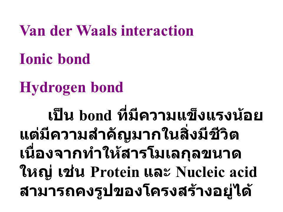 Van der Waals interaction Ionic bond Hydrogen bond เป็น bond ที่มีความแข็งแรงน้อย แต่มีความสำคัญมากในสิ่งมีชีวิต เนื่องจากทำให้สารโมเลกุลขนาด ใหญ่ เช่