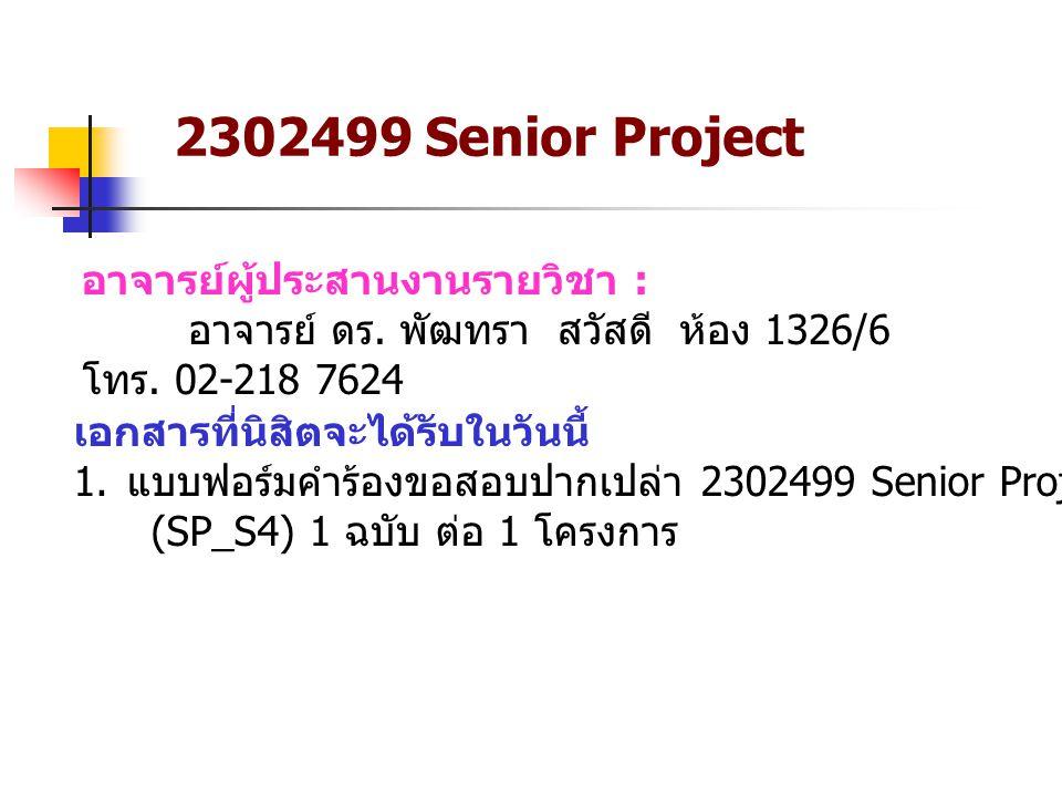 2302499 Senior Project อาจารย์ผู้ประสานงานรายวิชา : อาจารย์ ดร. พัฒทรา สวัสดี ห้อง 1326/6 โทร. 02-218 7624 เอกสารที่นิสิตจะได้รับในวันนี้ 1. แบบฟอร์มค