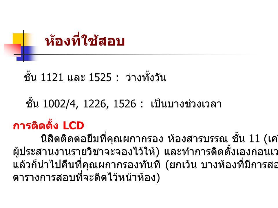 ห้องที่ใช้สอบ ชั้น 1121 และ 1525 : ว่างทั้งวัน ชั้น 1002/4, 1226, 1526 : เป็นบางช่วงเวลา การติดตั้ง LCD นิสิตติดต่อยืมที่คุณผกากรอง ห้องสารบรรณ ชั้น 11 ( เครื่อง LCD อาจารย์ ผู้ประสานงานรายวิชาจะจองไว้ให้ ) และทำการติดตั้งเองก่อนเวลาสอบ เมื่อสอบเสร็จ แล้วก็นำไปคืนที่คุณผกากรองทันที ( ยกเว้น บางห้องที่มีการสอบต่อเนื่อง ดูได้จาก ตารางการสอบที่จะติดไว้หน้าห้อง )