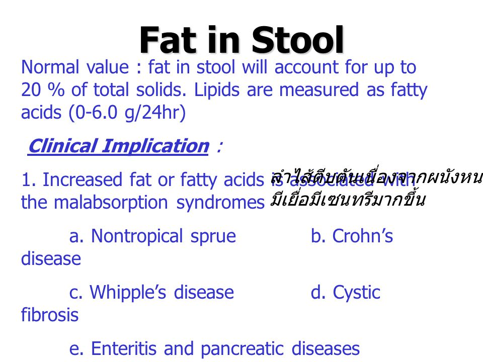 Fat in Stool Normal value : fat in stool will account for up to 20 % of total solids. Lipids are measured as fatty acids (0-6.0 g/24hr) Clinical Impli