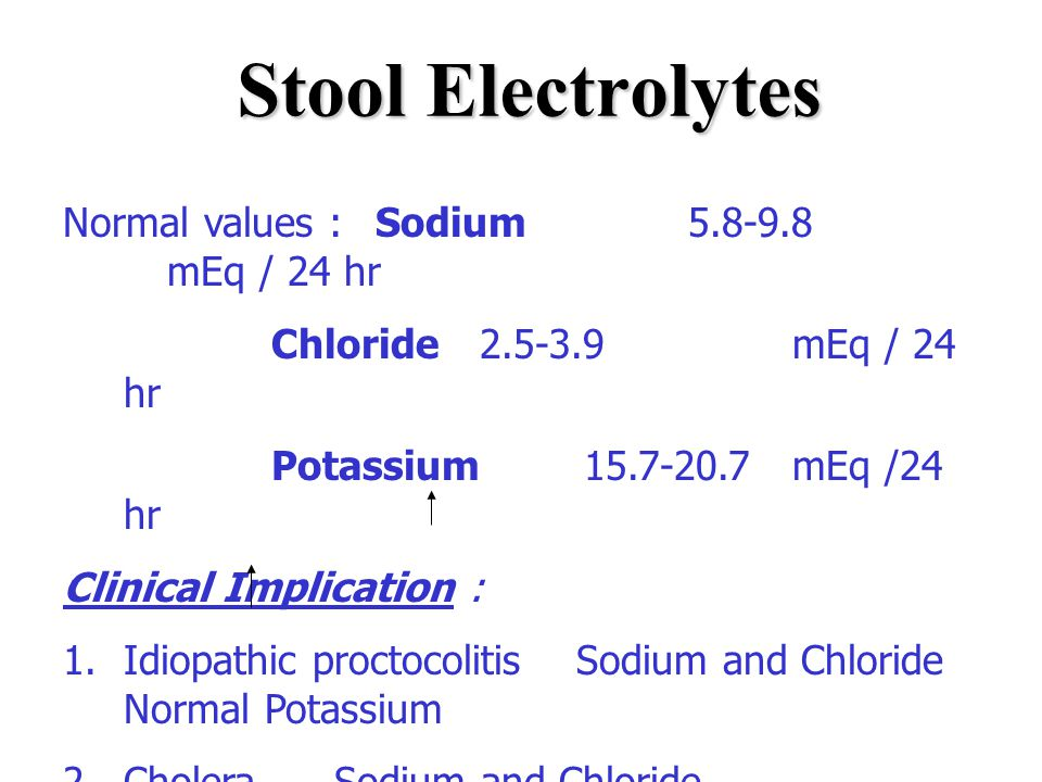 Stool Electrolytes Normal values : Sodium 5.8-9.8 mEq / 24 hr Chloride 2.5-3.9 mEq / 24 hr Potassium 15.7-20.7 mEq /24 hr Clinical Implication : 1.Idi