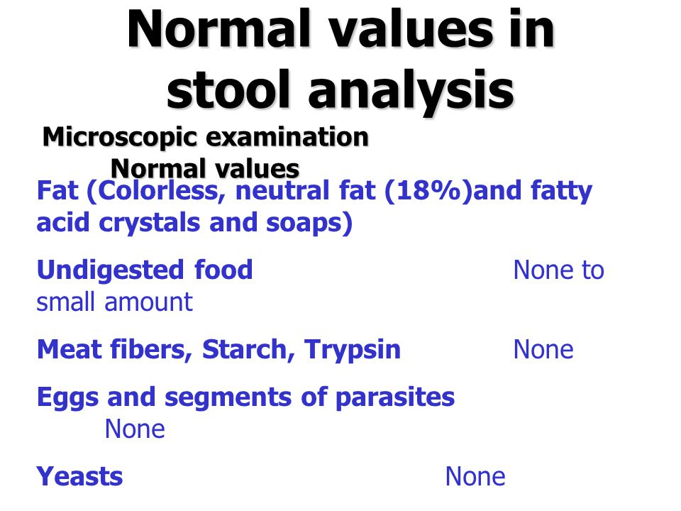Normal values in stool analysis Microscopic examination Normal values Fat (Colorless, neutral fat (18%)and fatty acid crystals and soaps) Undigested f