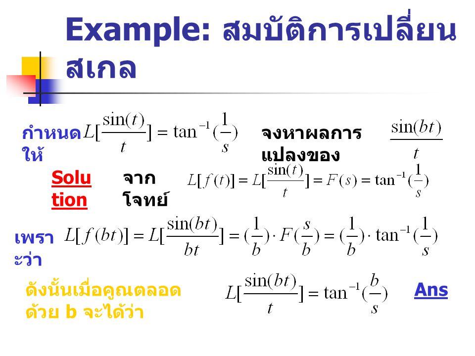 Example: สมบัติการเปลี่ยน สเกล จงหาผลการ แปลงของ Solu tion กำหนด ให้ จาก โจทย์ เพรา ะว่า ดังนั้นเมื่อคูณตลอด ด้วย b จะได้ว่า Ans