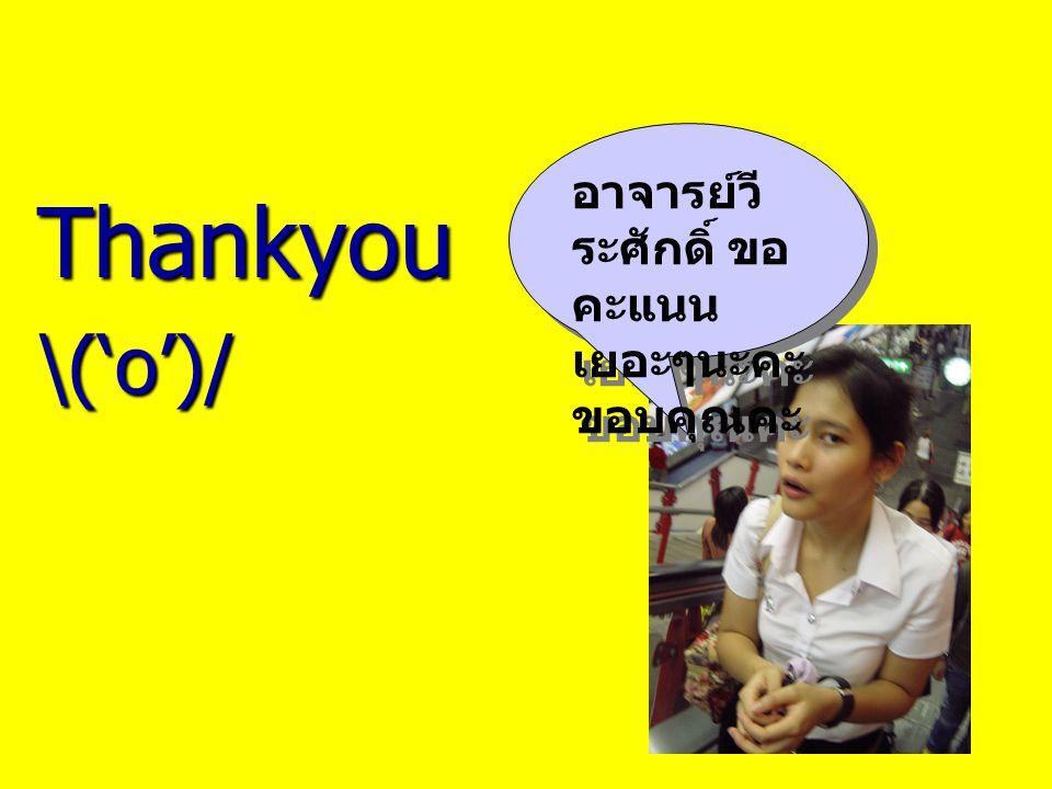 Thankyou\('o')/ อาจารย์วี ระศักดิ์ ขอ คะแนน เยอะๆนะคะ ขอบคุณคะ
