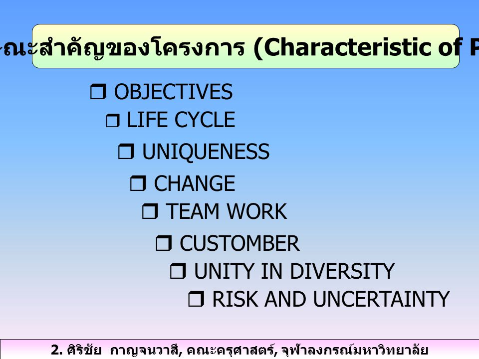  OBJECTIVES  LIFE CYCLE  UNIQUENESS  CHANGE  TEAM WORK  CUSTOMBER  UNITY IN DIVERSITY  RISK AND UNCERTAINTY 2. ลักษณะสำคัญของโครงการ (Characte