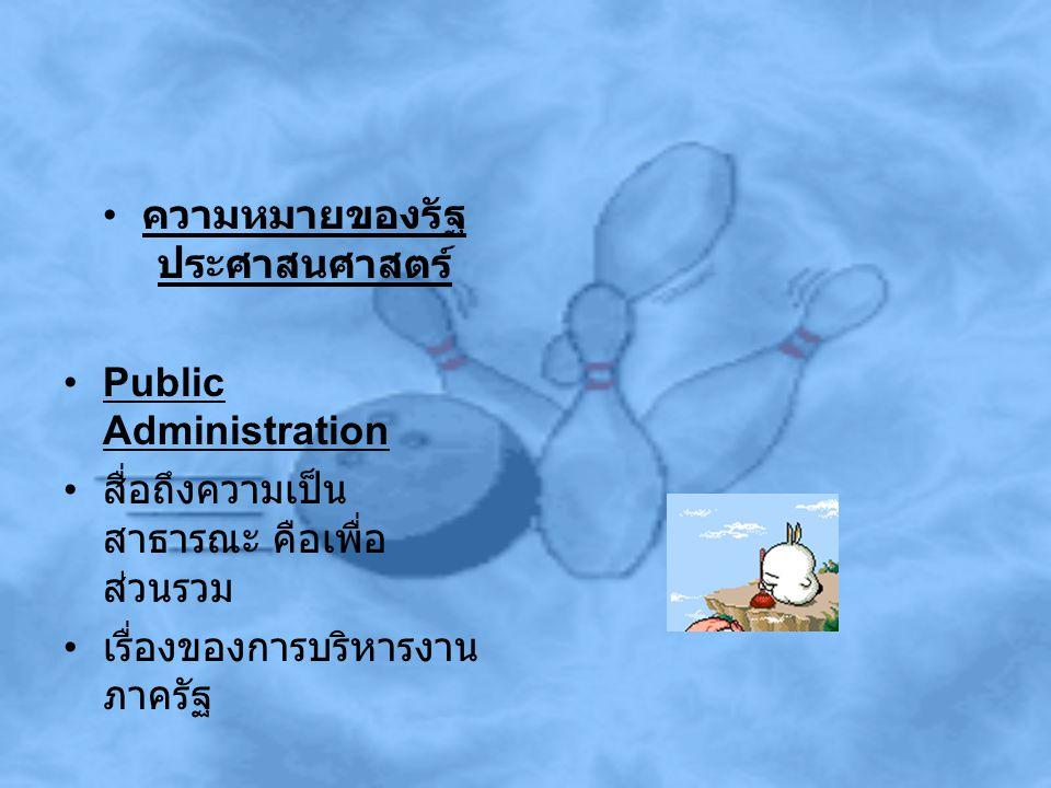 ความหมายของรัฐ ประศาสนศาสตร์ Public Administration สื่อถึงความเป็น สาธารณะ คือเพื่อ ส่วนรวม เรื่องของการบริหารงาน ภาครัฐ