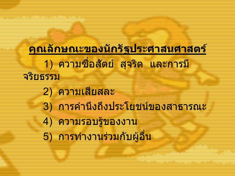 คุณลักษณะของนักรัฐประศาสนศาสตร์ 1) ความซื่อสัตย์ สุจริต และการมี จริยธรรม 2) ความเสียสละ 3) การคำนึงถึงประโยชน์ของสาธารณะ 4) ความรอบรู้ของงาน 5) การทำ