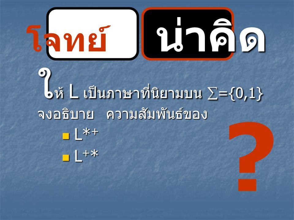 น่าคิด โจทย์ น่าคิด ใ ห้ L เป็นภาษาที่นิยามบน  ={0,1} จงอธิบายความสัมพันธ์ของ L* + L* + L + * L + * ?