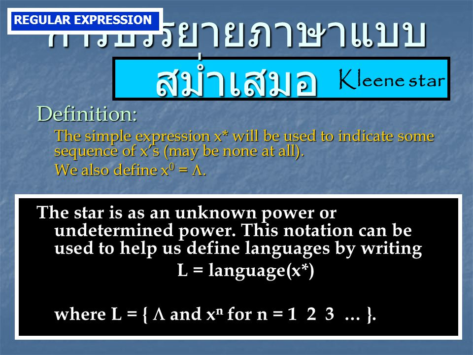 Kleene star การบรรยายภาษาแบบ สม่ำเสมอ Definition: The simple expression x* will be used to indicate some sequence of x's (may be none at all).