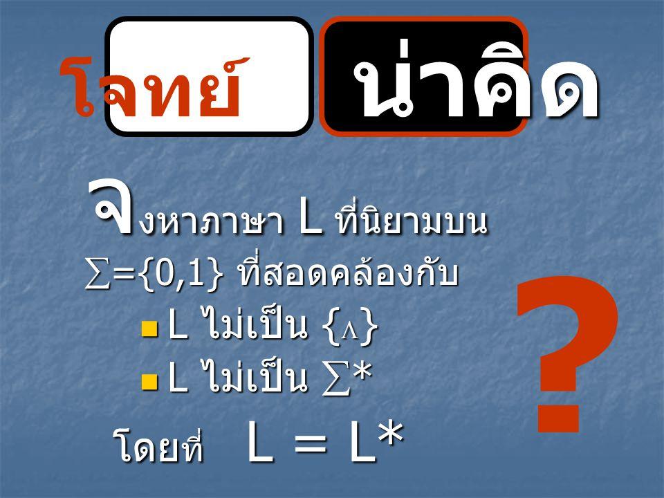 น่าคิด โจทย์ น่าคิด จ งหาภาษา L ที่นิยามบน  ={0,1} ที่สอดคล้องกับ L ไม่เป็น {  } L ไม่เป็น {  } L ไม่เป็น  * L ไม่เป็น  * โดย ที่ L = L* ?