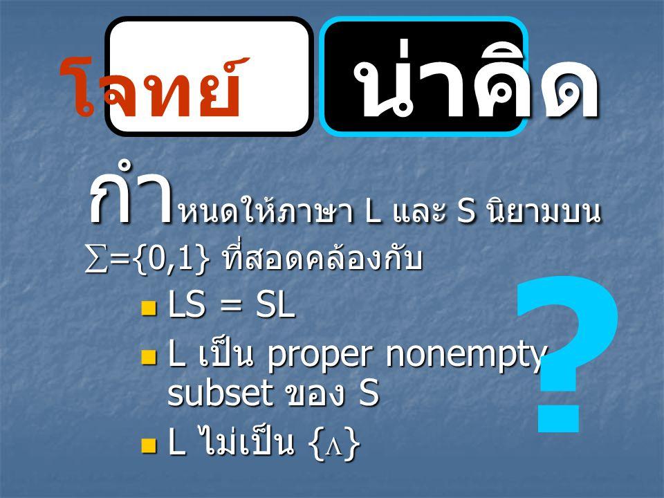 น่าคิด โจทย์ น่าคิด กำ หนดให้ภาษา L และ S นิยามบน  ={0,1} ที่สอดคล้องกับ LS = SL LS = SL L เป็น proper nonempty subset ของ S L เป็น proper nonempty s