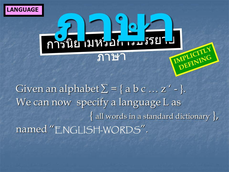การนิยามหรือการบรรยาย ภาษา ภาษา Given an alphabet  = { a b c … z ' - }. We can now specify a language L as { all words in a standard dictionary }, na