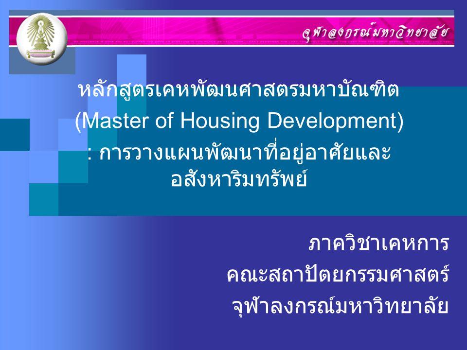 หลักสูตรเคหพัฒนศาสตรมหาบัณฑิต (Master of Housing Development) : การวางแผนพัฒนาที่อยู่อาศัยและ อสังหาริมทรัพย์ ภาควิชาเคหการ คณะสถาปัตยกรรมศาสตร์ จุฬาล