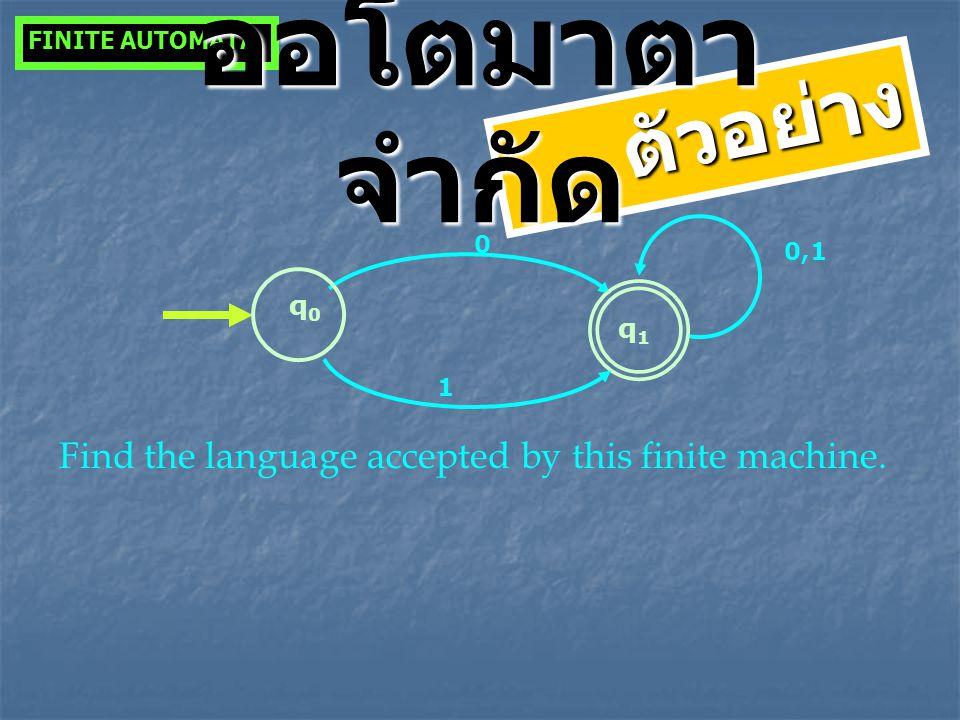 q0q0 0 q1q1 1 0,1 Find the language accepted by this finite machine. FINITE AUTOMATA ตัวอย่าง ออโตมาตา จำกัด
