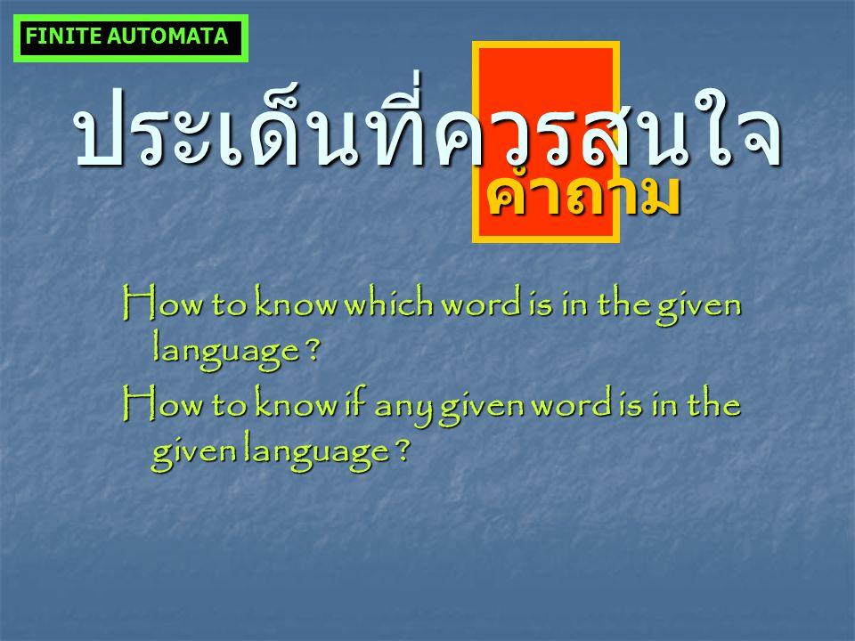 คำถาม ประเด็นที่ควรสนใจ How to know which word is in the given language ? How to know if any given word is in the given language ? FINITE AUTOMATA