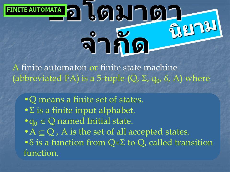 นิยาม ออโตมาตา จำกัด A finite automaton or finite state machine (abbreviated FA) is a 5-tuple (Q, , q 0, , A) where Q means a finite set of states.