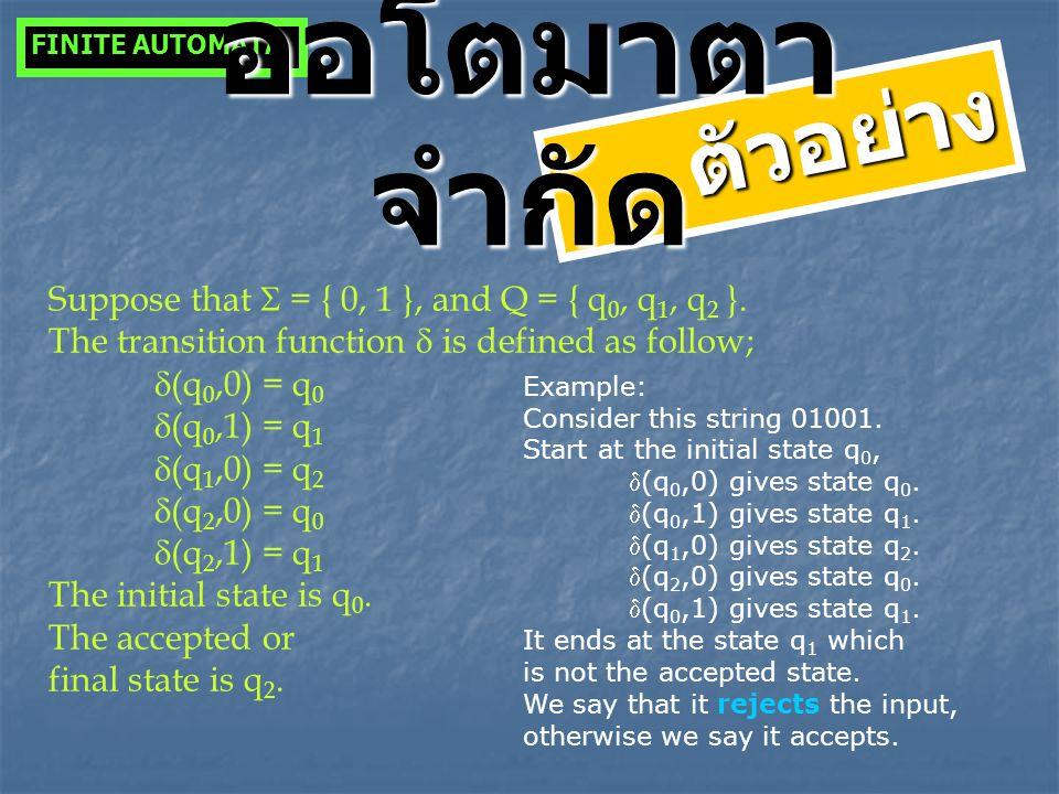 ตัวอย่าง Suppose that  = { 0, 1 }, and Q = { q 0, q 1, q 2 }. The transition function  is defined as follow;  (q 0,0) = q 0  (q 0,1) = q 1  (q 1,